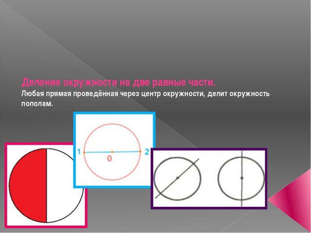 Деление окружности на две равные части. Любая прямая проведённая через центр...