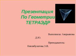 Презентация По Геометрии ТЕТРАЭДР Выполнила: Аверьянова Д.Ю. Преподаватель: К