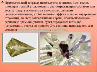 Прямоугольный тетраэдр используется в оптике. Если грани, имеющие прямой уго