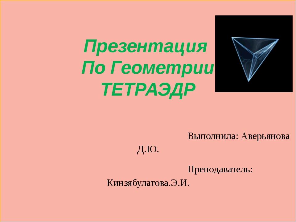 Презентация По Геометрии ТЕТРАЭДР Выполнила: Аверьянова Д.Ю. Преподаватель: К...