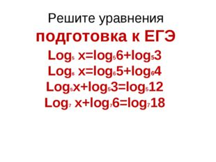 Решите уравнения подготовка к ЕГЭ Log5 x=log56+log53 Log6 x=log65+log64 Log5x