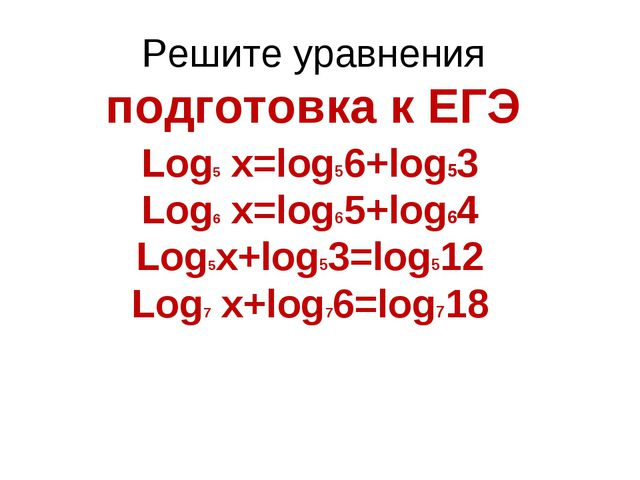 Решите уравнения подготовка к ЕГЭ Log5 x=log56+log53 Log6 x=log65+log64 Log5x...