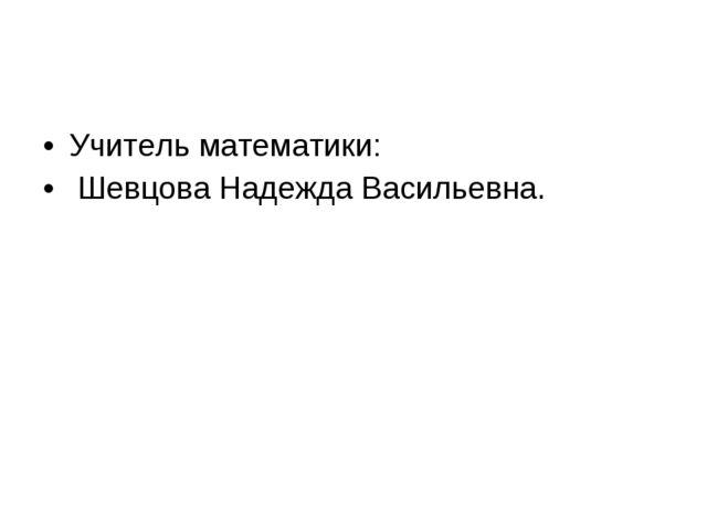 Учитель математики: Шевцова Надежда Васильевна.