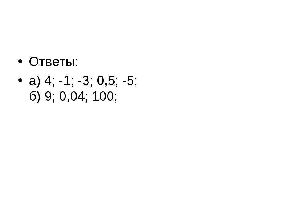 Ответы: а) 4; -1; -3; 0,5; -5; б) 9; 0,04; 100;