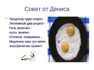 Совет от Дениса Предложу один секрет, Экономный дам рецепт: Печь включил - пу