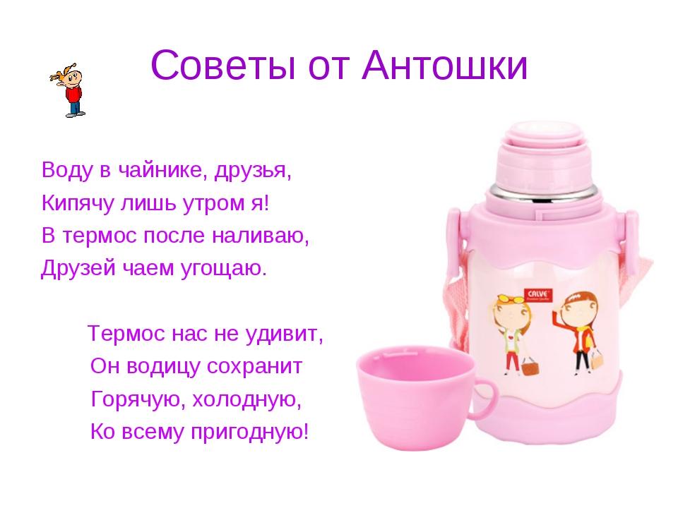 Советы от Антошки Воду в чайнике, друзья, Кипячу лишь утром я! В термос после...