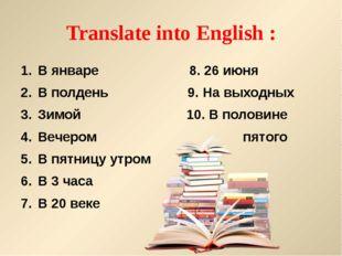 Translate into English : В январе 8. 26 июня В полдень 9. На выходных Зимой 1