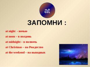 at night - ночью at noon – в полдень at midnight – в полночь at Christmas –