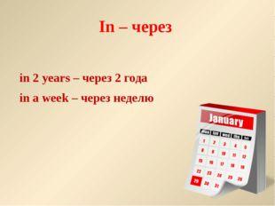 In – через in 2 years – через 2 года in a week – через неделю