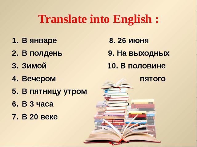 Translate into English : В январе 8. 26 июня В полдень 9. На выходных Зимой 1...