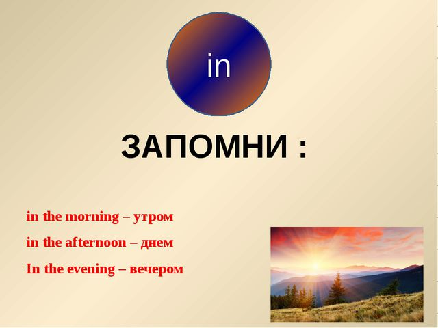 in the morning – утром in the afternoon – днем In the evening – вечером in З...