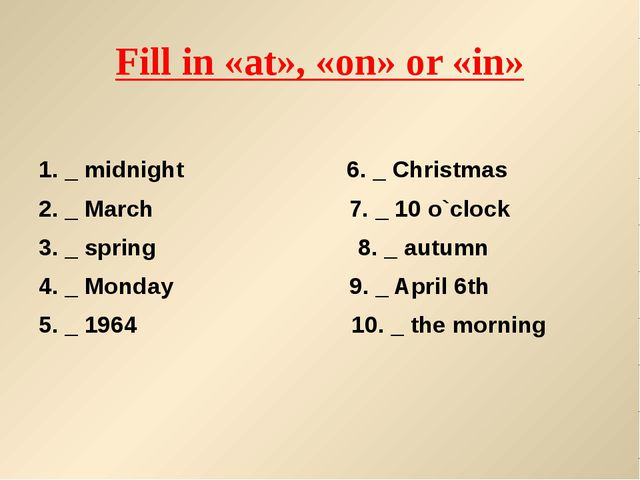 Fill in «at», «on» or «in» 1. _ midnight 6. _ Christmas 2. _ March 7. _ 10 o`...