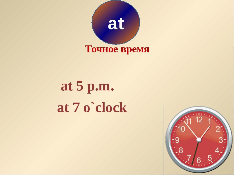 Точное время at 5 p.m. at 7 o`clock at