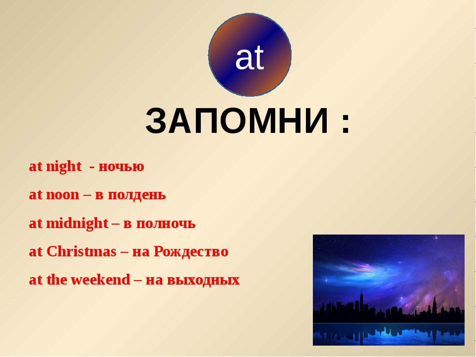 at night - ночью at noon – в полдень at midnight – в полночь at Christmas –...