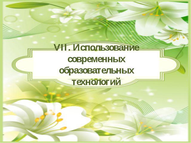 VII. Использование современных образовательных технологий