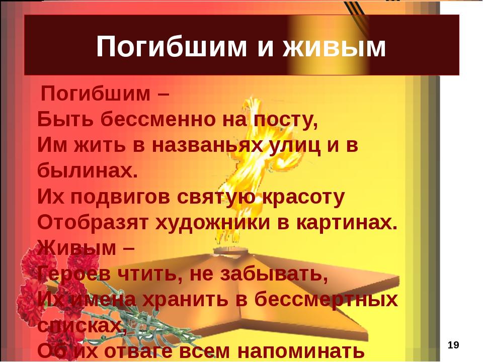 Погибшим и живым Погибшим – Быть бессменно на посту, Им жить в названьях ули...