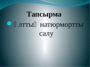 Тапсырма Ұлттық натюрмортты салу