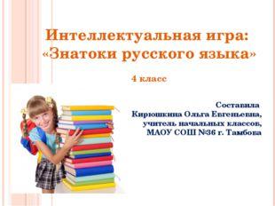 Интеллектуальная игра: «Знатоки русского языка» 4 класс Составила Кирюшкина О