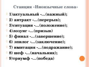 1)актуальный -…(важный); 2) антракт -…(перерыв); 3)ситуация -…(положение); 4)