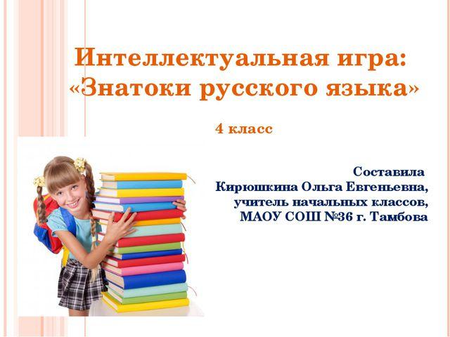 Интеллектуальная игра: «Знатоки русского языка» 4 класс Составила Кирюшкина О...