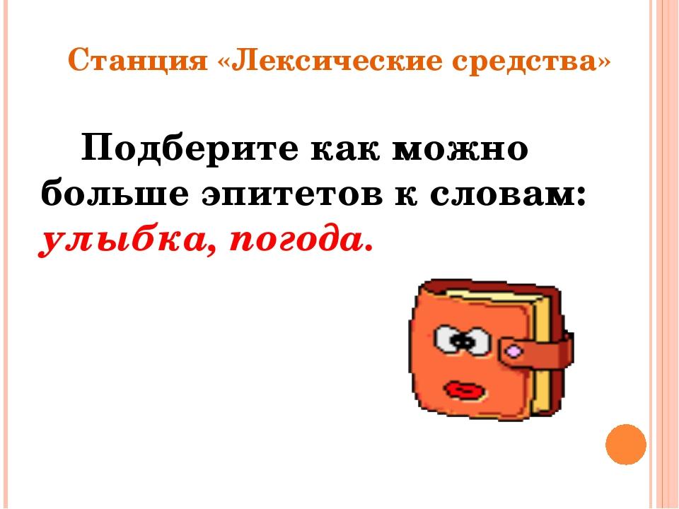 Станция «Лексические средства» Подберите как можно больше эпитетов к словам:...