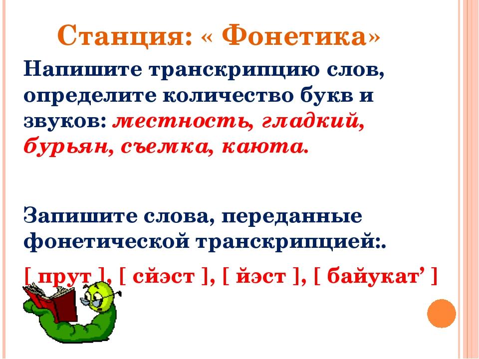 Станция: « Фонетика» Напишите транскрипцию слов, определите количество букв и...