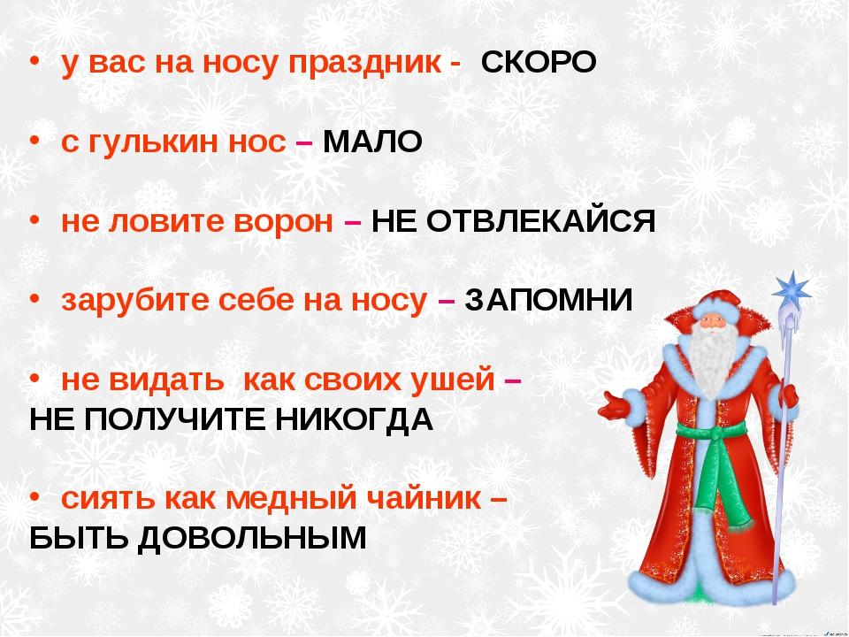 у вас на носу праздник - СКОРО с гулькин нос – МАЛО не ловите ворон – НЕ ОТВЛ...