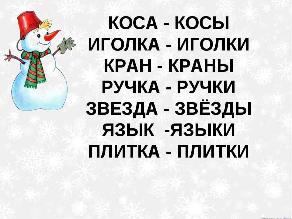 КОСА - КОСЫ ИГОЛКА - ИГОЛКИ КРАН - КРАНЫ РУЧКА - РУЧКИ ЗВЕЗДА - ЗВЁЗДЫ ЯЗЫК -...