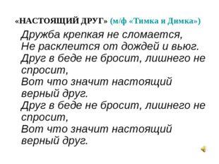«НАСТОЯЩИЙ ДРУГ» (м/ф «Тимка и Димка») Дружба крепкая не сломается, Не раскле