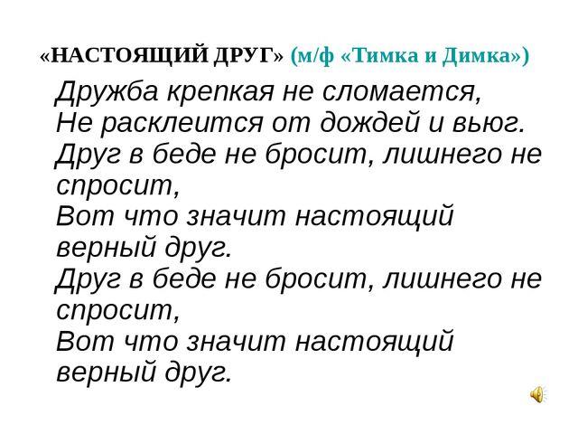 «НАСТОЯЩИЙ ДРУГ» (м/ф «Тимка и Димка») Дружба крепкая не сломается, Не раскле...