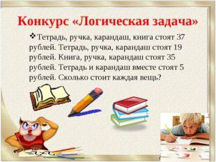 Конкурс «Логическая задача» Тетрадь, ручка, карандаш, книга стоят 37 рублей.