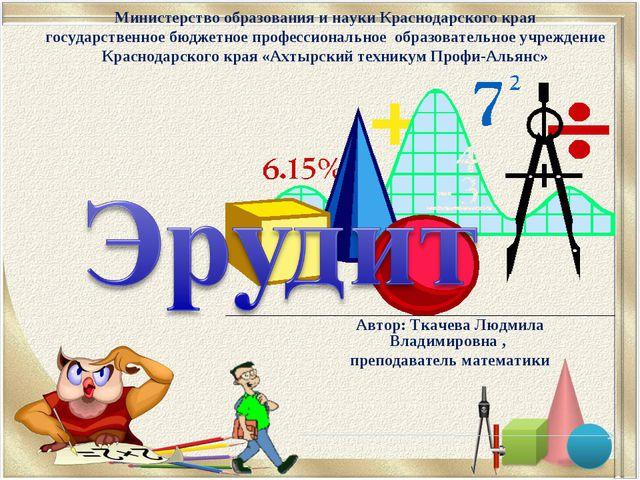 Автор: Ткачева Людмила Владимировна , преподаватель математики Министерство о...