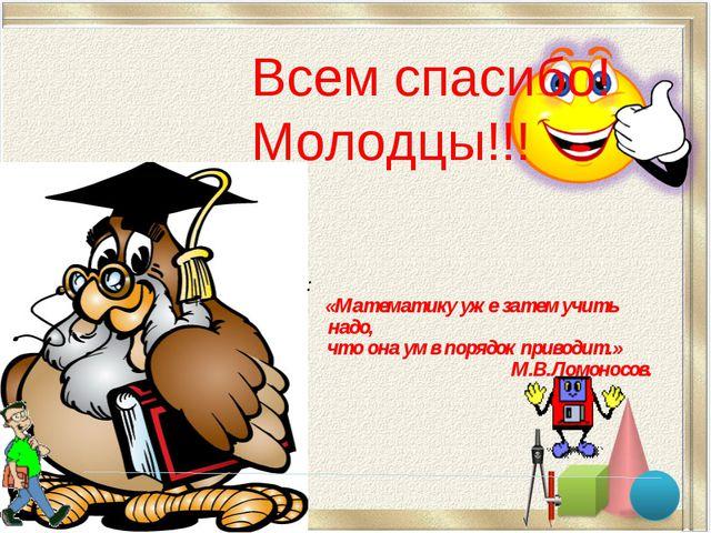 Всем спасибо! Молодцы!!! : «Математику уже затем учить надо, что она ум в пор...
