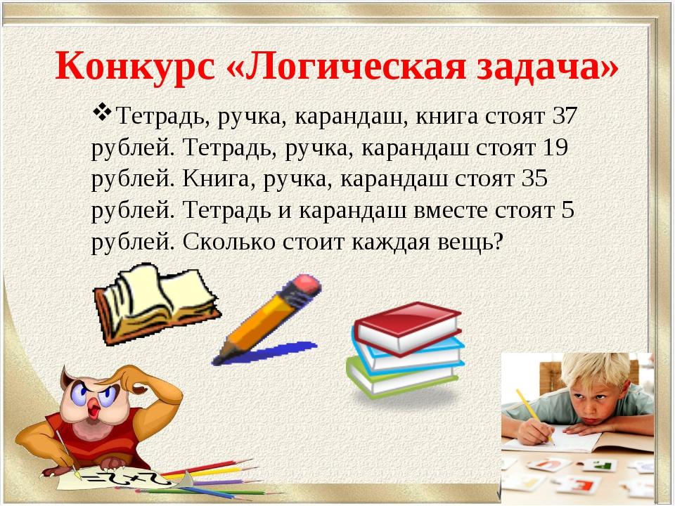 Конкурс «Логическая задача» Тетрадь, ручка, карандаш, книга стоят 37 рублей....