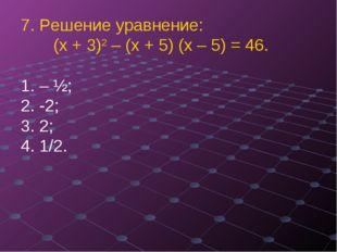 7. Решение уравнение: (х + 3)2 – (х + 5) (х – 5) = 46. – ½;