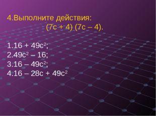 Выполните действия: (7с + 4) (7с – 4). 16 + 49с2;  49с2 – 16;