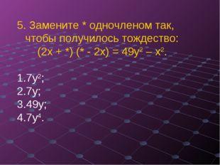 5. Замените * одночленом так, чтобы получилось тождество: (2х + *) (* - 2х) =