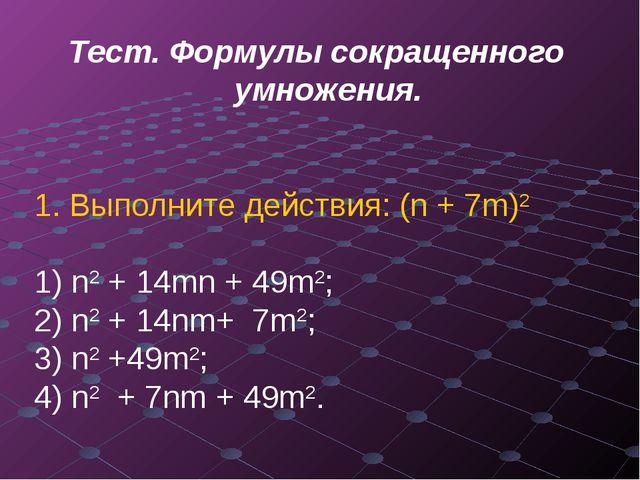 Тест. Формулы сокращенного умножения. 1. Выполните действия: (n + 7m)2 n2 + 1...