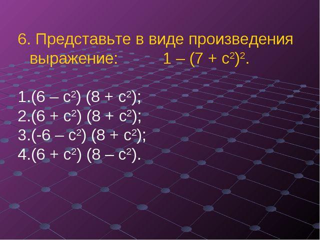 6. Представьте в виде произведения выражение: 1 – (7 + с2)2. (6 – с2) (8 + с2...