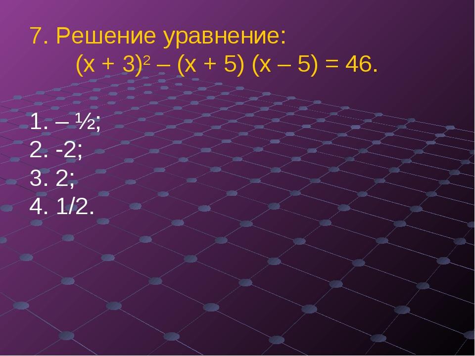7. Решение уравнение: (х + 3)2 – (х + 5) (х – 5) = 46. – ½;...
