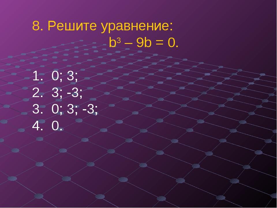 8. Решите уравнение:  b3 – 9b = 0. 0; 3; ...