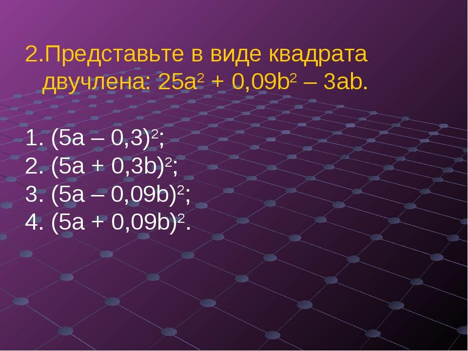 Представьте в виде квадрата двучлена: 25а2 + 0,09b2 – 3аb. (5а – 0,3)2; ...