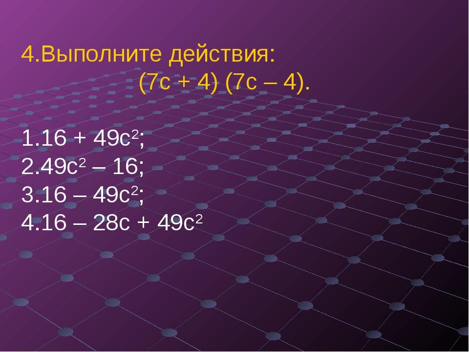 Выполните действия: (7с + 4) (7с – 4). 16 + 49с2;  49с2 – 16;...