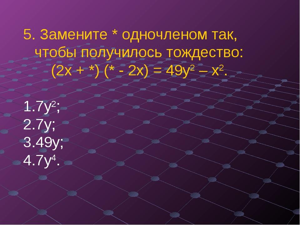 5. Замените * одночленом так, чтобы получилось тождество: (2х + *) (* - 2х) =...