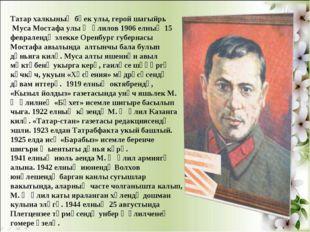 Татар халкының бөек улы, герой шагыйрь Муса Мостафа улы Җәлилов 1906 елның 15