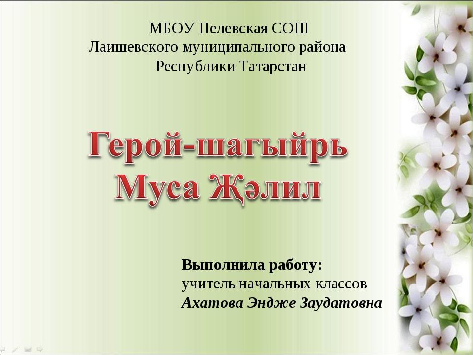 Выполнила работу: учитель начальных классов Ахатова Эндже Заудатовна МБОУ Пел...
