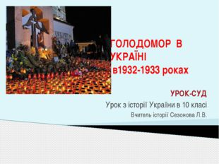 ГОЛОДОМОР В УКРАЇНІ в1932-1933 роках УРОК-СУД Урок з історії України в 10 кла