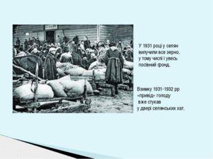 У 1931 році у селян вилучили все зерно, у тому числі і увесь посівний фонд. В