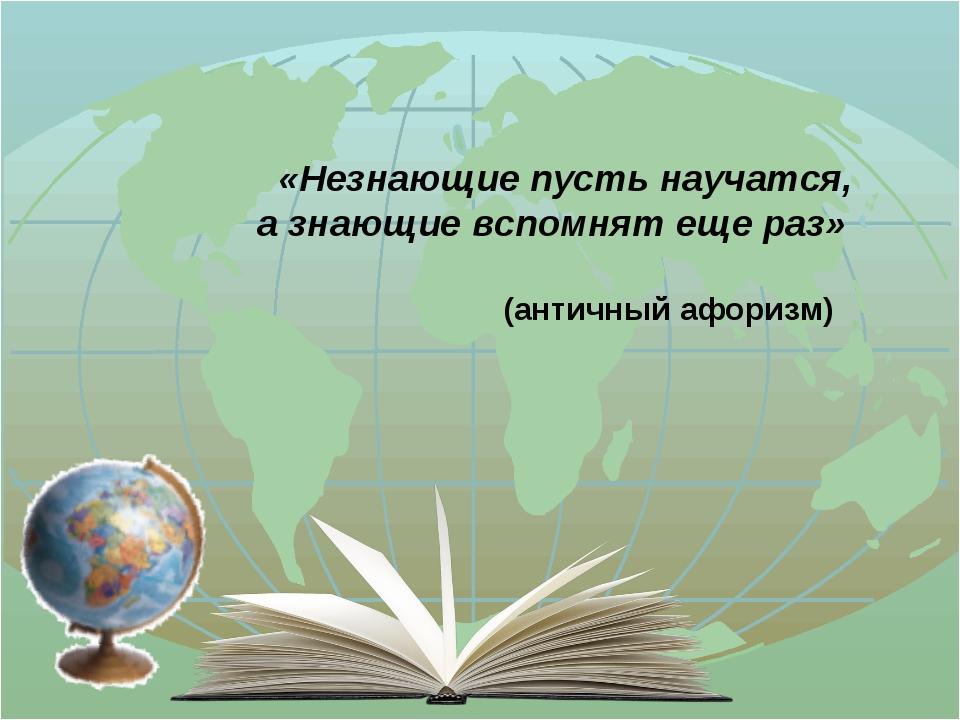 «Незнающие пусть научатся, а знающие вспомнят еще раз» (античный афоризм)
