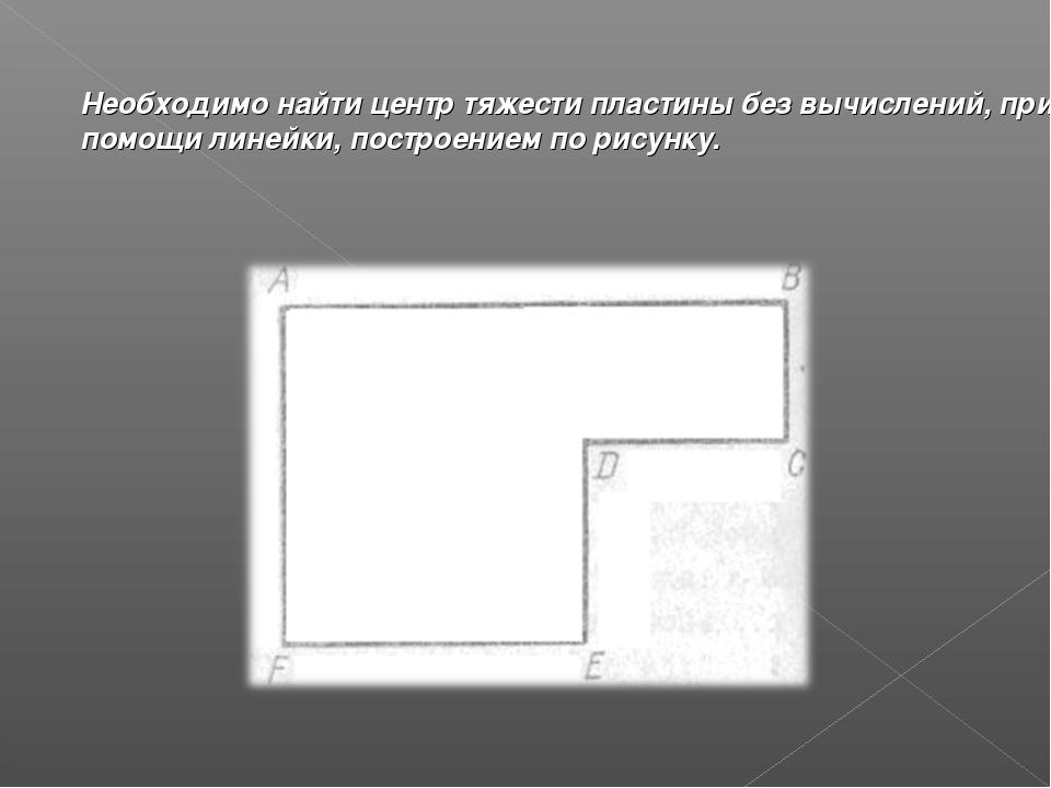 Необходимо найти центр тяжести пластины без вычислений, при помощи линейки, п...